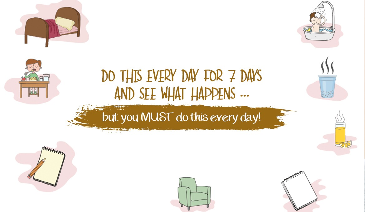 Do this every day for 7 days and see what happens...